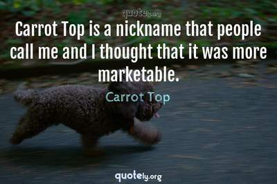 Photo Quote of Carrot Top is a nickname that people call me and I thought that it was more marketable.