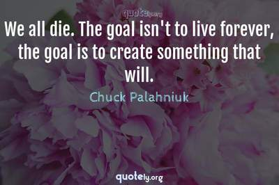 Photo Quote of We all die. The goal isn't to live forever, the goal is to create something that will.