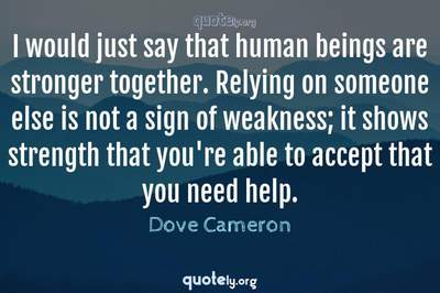 Photo Quote of I would just say that human beings are stronger together. Relying on someone else is not a sign of weakness; it shows strength that you're able to accept that you need help.