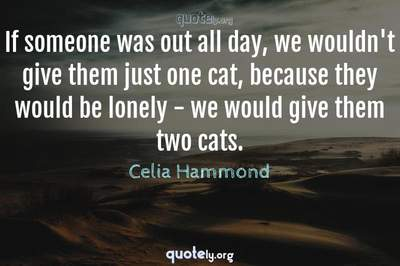 Photo Quote of If someone was out all day, we wouldn't give them just one cat, because they would be lonely - we would give them two cats.