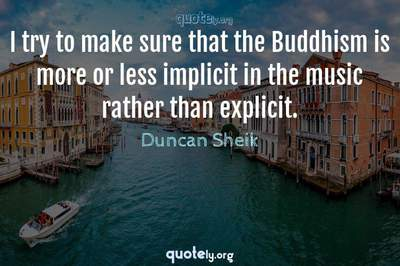 Photo Quote of I try to make sure that the Buddhism is more or less implicit in the music rather than explicit.