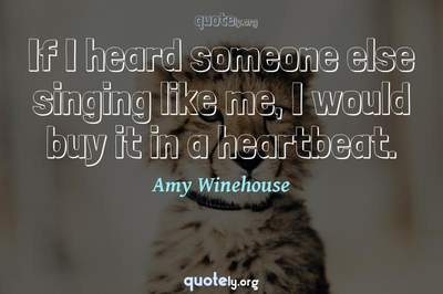 Photo Quote of If I heard someone else singing like me, I would buy it in a heartbeat.