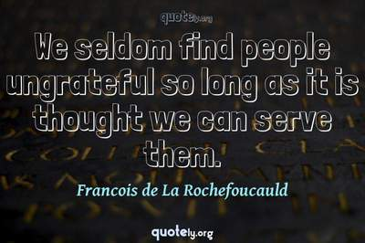 Photo Quote of We seldom find people ungrateful so long as it is thought we can serve them.