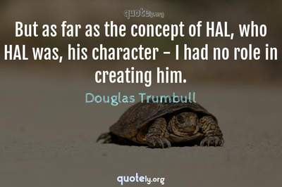 Photo Quote of But as far as the concept of HAL, who HAL was, his character - I had no role in creating him.