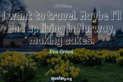 Photo Quote of I want to travel. Maybe I'll end up living in Norway, making cakes.