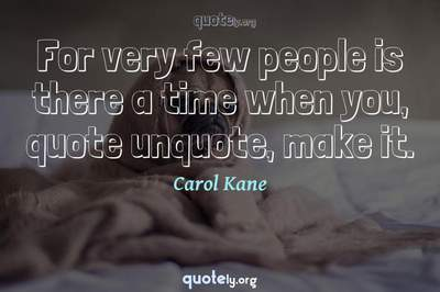 Photo Quote of For very few people is there a time when you, quote unquote, make it.