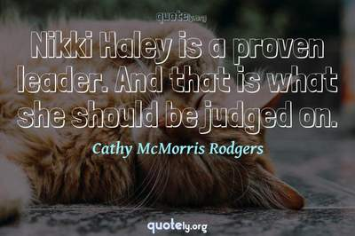 Photo Quote of Nikki Haley is a proven leader. And that is what she should be judged on.
