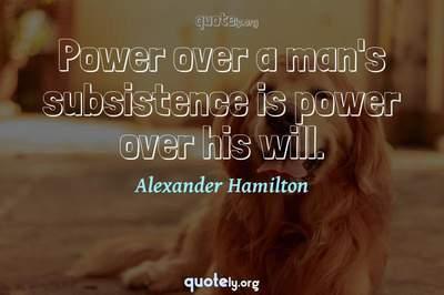 Photo Quote of Power over a man's subsistence is power over his will.