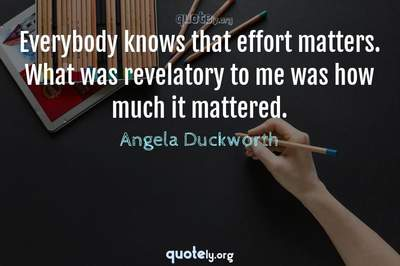 Photo Quote of Everybody knows that effort matters. What was revelatory to me was how much it mattered.