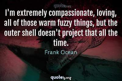Photo Quote of I'm extremely compassionate, loving, all of those warm fuzzy things, but the outer shell doesn't project that all the time.