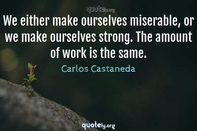 Photo Quote of We either make ourselves miserable, or we make ourselves strong. The amount of work is the same.