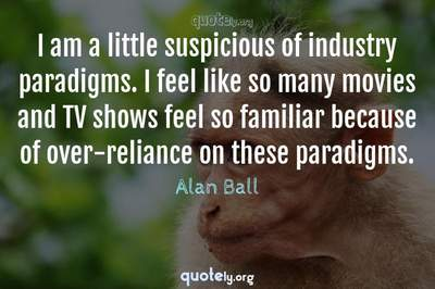Photo Quote of I am a little suspicious of industry paradigms. I feel like so many movies and TV shows feel so familiar because of over-reliance on these paradigms.