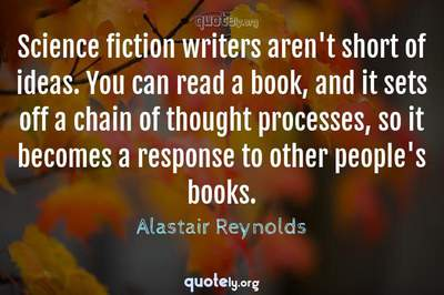 Photo Quote of Science fiction writers aren't short of ideas. You can read a book, and it sets off a chain of thought processes, so it becomes a response to other people's books.