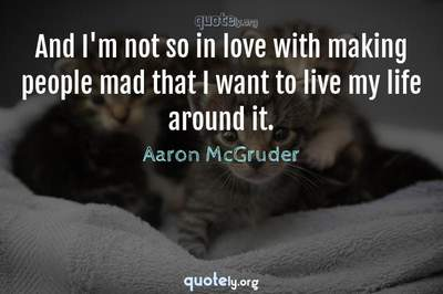 Photo Quote of And I'm not so in love with making people mad that I want to live my life around it.