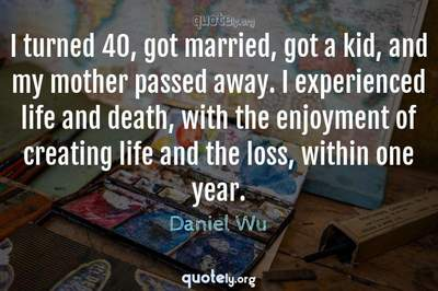 Photo Quote of I turned 40, got married, got a kid, and my mother passed away. I experienced life and death, with the enjoyment of creating life and the loss, within one year.