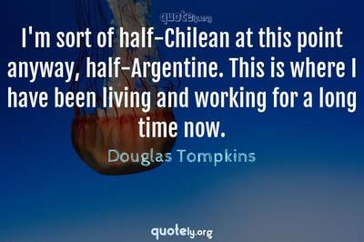 Photo Quote of I'm sort of half-Chilean at this point anyway, half-Argentine. This is where I have been living and working for a long time now.