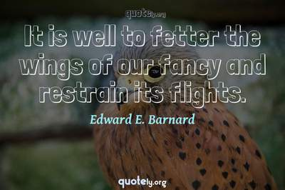 Photo Quote of It is well to fetter the wings of our fancy and restrain its flights.