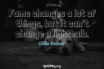 Photo Quote of Fame changes a lot of things, but it can't change a lightbulb.