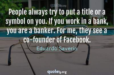 Photo Quote of People always try to put a title or a symbol on you. If you work in a bank, you are a banker. For me, they see a co-founder of Facebook.