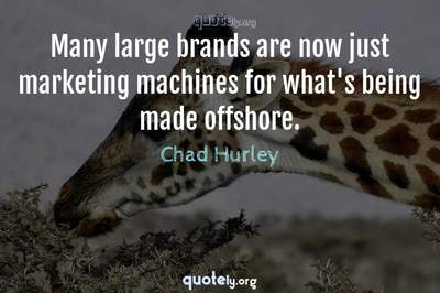 Photo Quote of Many large brands are now just marketing machines for what's being made offshore.