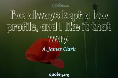 Photo Quote of I've always kept a low profile, and I like it that way.