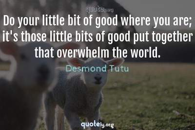 Photo Quote of Do your little bit of good where you are; it's those little bits of good put together that overwhelm the world.