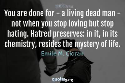 Photo Quote of You are done for - a living dead man - not when you stop loving but stop hating. Hatred preserves: in it, in its chemistry, resides the mystery of life.
