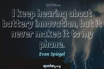 Photo Quote of I keep hearing about battery innovation, but it never makes it to my phone.