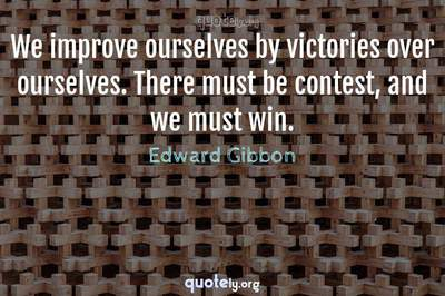 Photo Quote of We improve ourselves by victories over ourselves. There must be contest, and we must win.