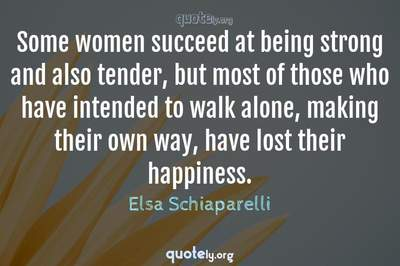Photo Quote of Some women succeed at being strong and also tender, but most of those who have intended to walk alone, making their own way, have lost their happiness.