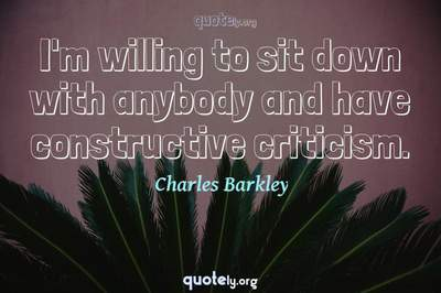 Photo Quote of I'm willing to sit down with anybody and have constructive criticism.
