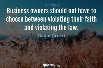 Photo Quote of Business owners should not have to choose between violating their faith and violating the law.