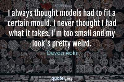 Photo Quote of I always thought models had to fit a certain mould. I never thought I had what it takes. I'm too small and my look's pretty weird.