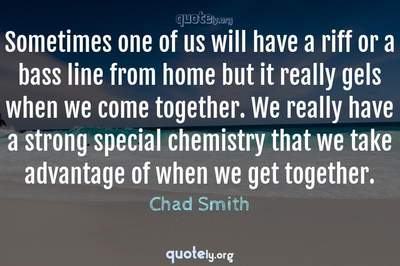 Photo Quote of Sometimes one of us will have a riff or a bass line from home but it really gels when we come together. We really have a strong special chemistry that we take advantage of when we get together.