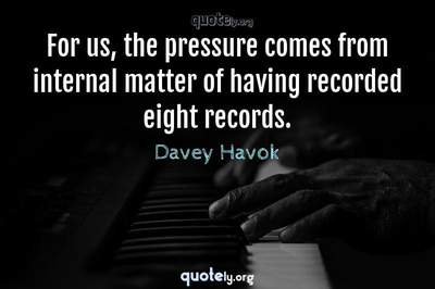 Photo Quote of For us, the pressure comes from internal matter of having recorded eight records.