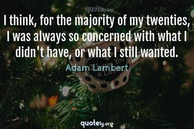 Photo Quote of I think, for the majority of my twenties, I was always so concerned with what I didn't have, or what I still wanted.