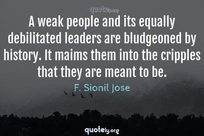 Photo Quote of A weak people and its equally debilitated leaders are bludgeoned by history. It maims them into the cripples that they are meant to be.