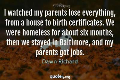 Photo Quote of I watched my parents lose everything, from a house to birth certificates. We were homeless for about six months, then we stayed in Baltimore, and my parents got jobs.