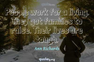 Photo Quote of People work for a living. They got families to raise. Their lives are tough.