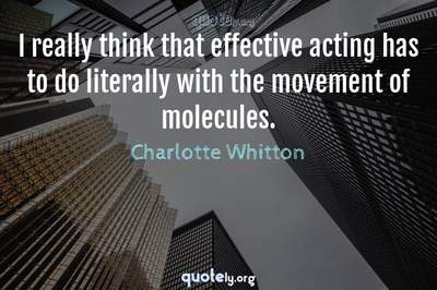 Photo Quote of I really think that effective acting has to do literally with the movement of molecules.
