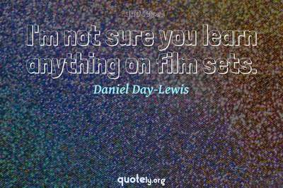 Photo Quote of I'm not sure you learn anything on film sets.