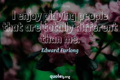 Photo Quote of I enjoy playing people that are totally different than me.