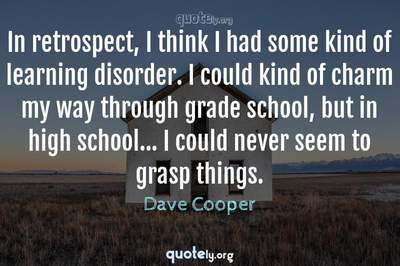 Photo Quote of In retrospect, I think I had some kind of learning disorder. I could kind of charm my way through grade school, but in high school... I could never seem to grasp things.