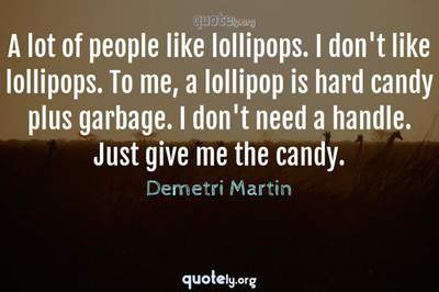 Photo Quote of A lot of people like lollipops. I don't like lollipops. To me, a lollipop is hard candy plus garbage. I don't need a handle. Just give me the candy.