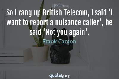 Photo Quote of So I rang up British Telecom, I said 'I want to report a nuisance caller', he said 'Not you again'.