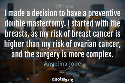 Photo Quote of I made a decision to have a preventive double mastectomy. I started with the breasts, as my risk of breast cancer is higher than my risk of ovarian cancer, and the surgery is more complex.