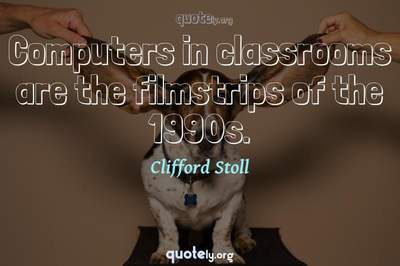 Photo Quote of Computers in classrooms are the filmstrips of the 1990s.