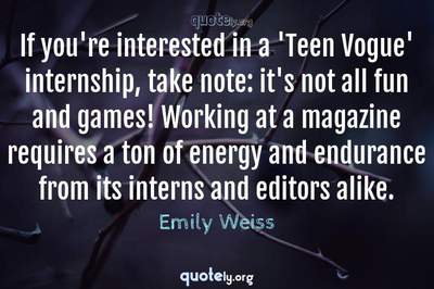 Photo Quote of If you're interested in a 'Teen Vogue' internship, take note: it's not all fun and games! Working at a magazine requires a ton of energy and endurance from its interns and editors alike.