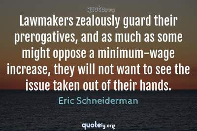 Photo Quote of Lawmakers zealously guard their prerogatives, and as much as some might oppose a minimum-wage increase, they will not want to see the issue taken out of their hands.