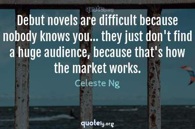 Photo Quote of Debut novels are difficult because nobody knows you... they just don't find a huge audience, because that's how the market works.